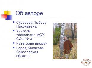 Об авторе Суворова Любовь Николаевна Учитель технологии МОУ СОШ № 3 Категория вы