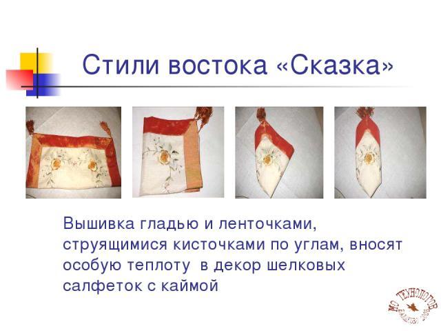 Стили востока «Сказка» Вышивка гладью и ленточками, струящимися кисточками по углам, вносят особую теплоту в декор шелковых салфеток с каймой