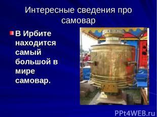 Интересные сведения про самовар В Ирбите находится самый большой в мире самовар.