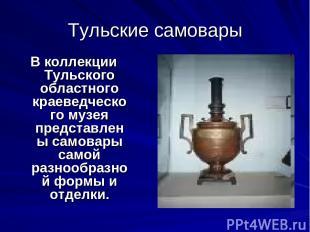 Тульские самовары В коллекции Тульского областного краеведческого музея представ