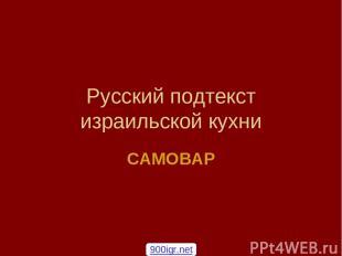 Русский подтекст израильской кухни САМОВАР 900igr.net