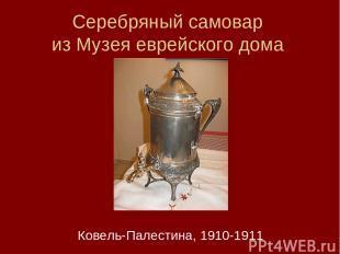 Серебряный самовар из Музея еврейского дома Ковель-Палестина, 1910-1911