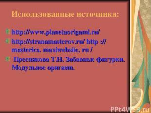 Использованные источники: http://www.planetaorigami.ru/ http://stranamasterov.ru