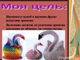 Научиться самой и научить других искусству оригами; Выяснить может ли увлечение