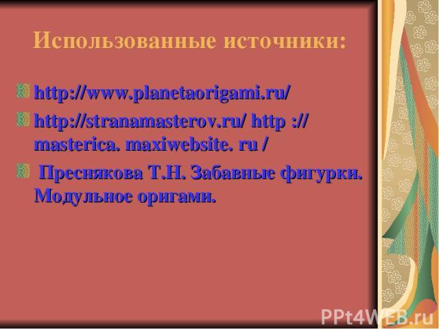 Использованные источники: http://www.planetaorigami.ru/ http://stranamasterov.ru/ http :// masterica. maxiwebsite. ru / Преснякова Т.Н. Забавные фигурки. Модульное оригами.