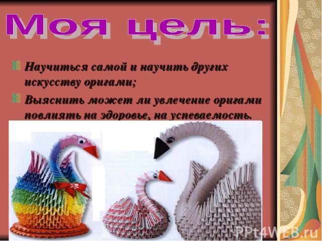 Научиться самой и научить других искусству оригами; Выяснить может ли увлечение оригами повлиять на здоровье, на успеваемость.