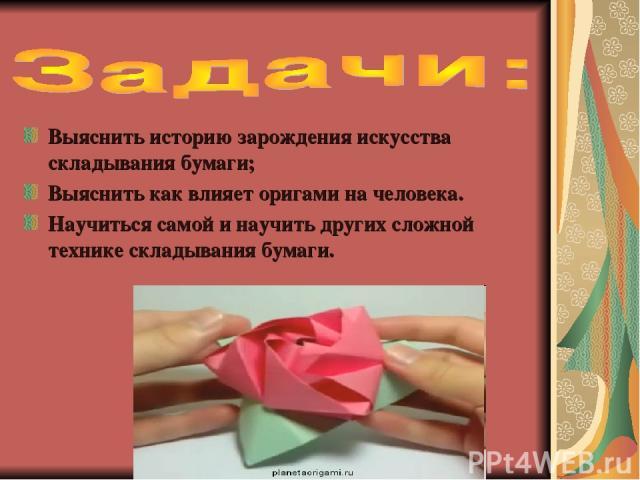 Выяснить историю зарождения искусства складывания бумаги; Выяснить как влияет оригами на человека. Научиться самой и научить других сложной технике складывания бумаги.