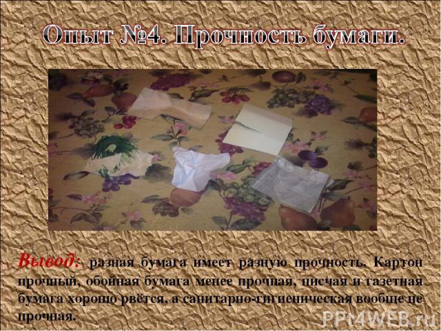 Вывод: разная бумага имеет разную прочность. Картон прочный, обойная бумага менее прочная, писчая и газетная бумага хорошо рвётся, а санитарно-гигиеническая вообще не прочная.