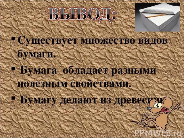 Существует множество видов бумаги. Бумага обладает разными полезным свойствами. Бумагу делают из древесины.