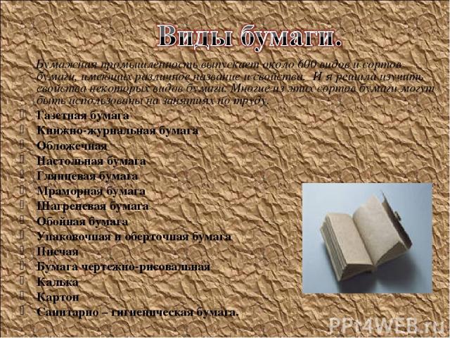 Бумажная промышленность выпускает около 600 видов и сортов бумаги, имеющих различное название и свойства. И я решила изучить свойства некоторых видов бумаги. Многие из этих сортов бумаги могут быть использованы на занятиях по труду. Газетная бумага …