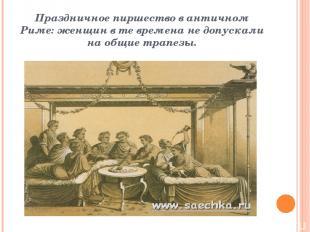Праздничное пиршество в античном Риме: женщин в те времена не допускали на общие