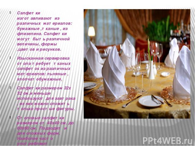 Салфетки изготавливают из различных материалов: бумажные ,тканые , из флизелина. Салфетки могут быть различной величины, формы ,цветов и рисунков. Изысканная сервировка стола требует тканых салфеток из различных материалов: льняные , хлопчатобумажны…