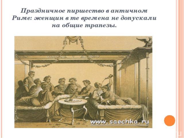 Праздничное пиршество в античном Риме: женщин в те времена не допускали на общие трапезы.