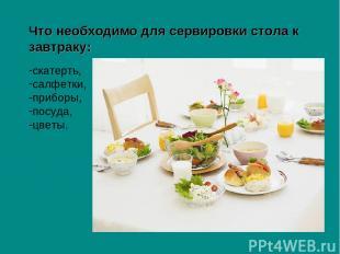 Что необходимо для сервировки стола к завтраку: скатерть, салфетки, приборы, пос