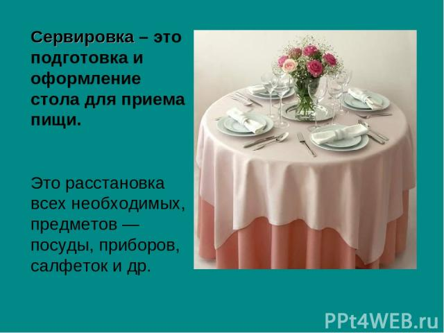 Сервировка – это подготовка и оформление стола для приема пищи. Это расстановка всех необходимых, предметов — посуды, приборов, салфеток и др.