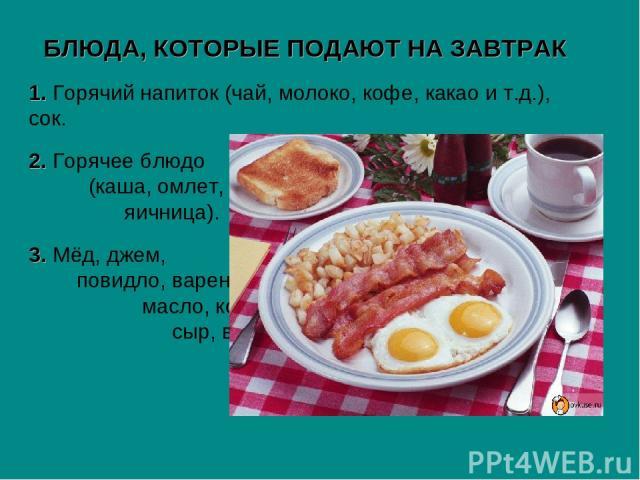 БЛЮДА, КОТОРЫЕ ПОДАЮТ НА ЗАВТРАК 1. Горячий напиток (чай, молоко, кофе, какао и т.д.), сок. 2. Горячее блюдо (каша, омлет, яичница). 3. Мёд, джем, повидло, варенье, масло, колбаса, сыр, варёное яйцо, хлеб, булочки, бутерброды.