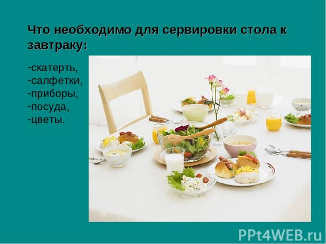 Что необходимо для сервировки стола к завтраку: скатерть, салфетки, приборы, посуда, цветы.