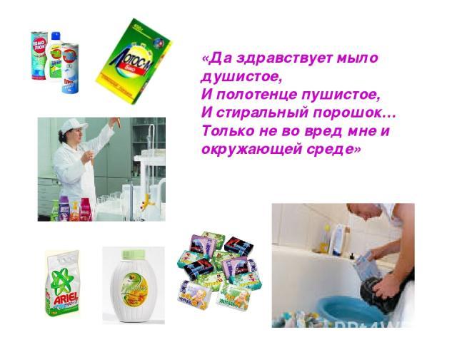 «Да здравствует мыло душистое, И полотенце пушистое, И стиральный порошок… Только не во вред мне и окружающей среде»