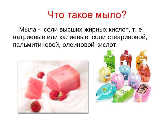 Что такое мыло? Мыла - соли высших жирных кислот, т. е. натриевые или калиевые соли стеариновой, пальмитиновой, олеиновой кислот.