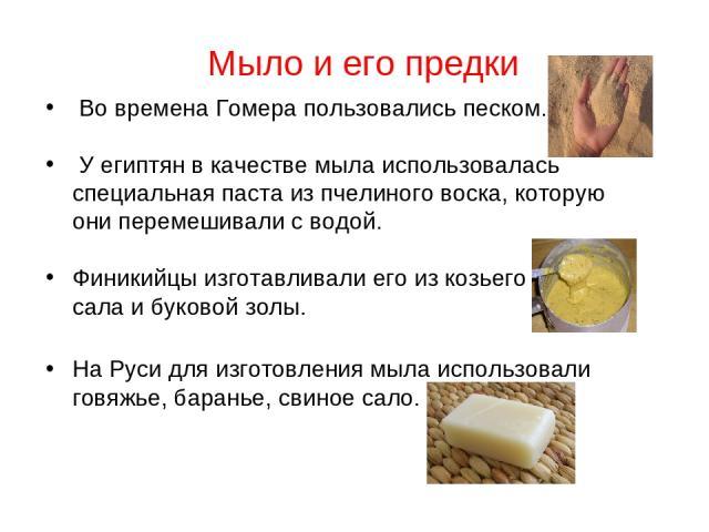 Мыло и его предки Во времена Гомера пользовались песком. У египтян в качестве мыла использовалась специальная паста из пчелиного воска, которую они перемешивали с водой. Финикийцы изготавливали его из козьего сала и буковой золы. На Руси для изготов…