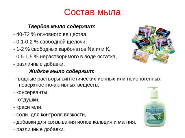 Состав мыла Твердое мыло содержит: - 40-72% основного вещества, - 0,1-0,2% свободной щелочи, - 1-2% свободных карбонатов Na или К, - 0,5-1,5% нерастворимого в воде остатка, - различные добавки. Жидкое мыло содержит: - водные растворы синтетическ…