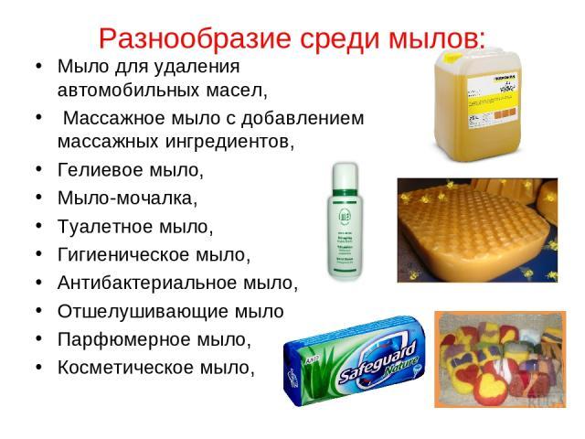 Разнообразие среди мылов: Мыло для удаления автомобильных масел, Массажное мыло с добавлением массажных ингредиентов, Гелиевое мыло, Мыло-мочалка, Туалетное мыло, Гигиеническое мыло, Антибактериальное мыло, Отшелушивающие мыло, Парфюмерное мыло, Кос…