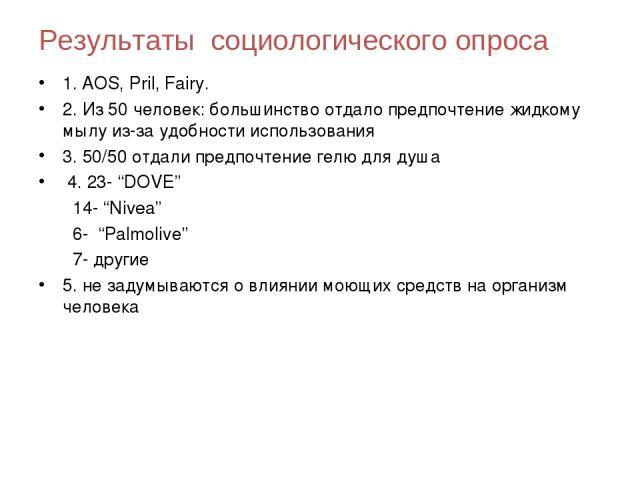 """Результаты социологического опроса 1. AOS, Pril, Fairy. 2. Из 50 человек: большинство отдало предпочтение жидкому мылу из-за удобности использования 3. 50/50 отдали предпочтение гелю для душа 4. 23- """"DOVE"""" 14- """"Nivea"""" 6- """"Palmolivе"""" 7- другие 5. не…"""