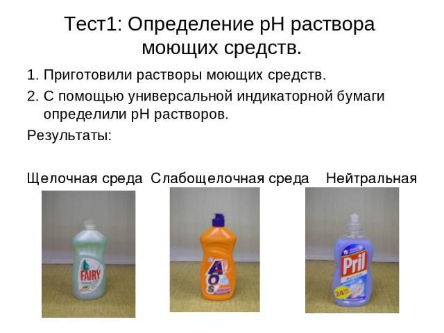 Тест1: Определение pH раствора моющих средств. 1. Приготовили растворы моющих средств. 2. С помощью универсальной индикаторной бумаги определили рН растворов. Результаты: Щелочная среда Слабощелочная среда Нейтральная среда