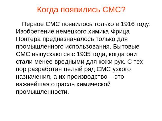 Когда появились СМС? Первое СМС появилось только в 1916 году. Изобретение немецкого химика Фрица Понтера предназначалось только для промышленного использования. Бытовые СМС выпускаются с 1935 года, когда они стали менее вредными для кожи рук. С тех …