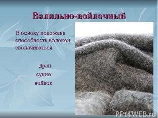 Валяльно-войлочный В основу положена способность волокон сволачиваться драп сукн