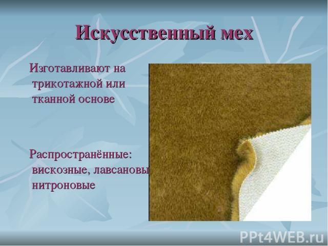 Искусственный мех Изготавливают на трикотажной или тканной основе Распространённые: вискозные, лавсановые, нитроновые