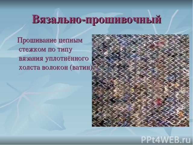 Вязально-прошивочный Прошивание цепным стежком по типу вязания уплотнённого холста волокон (ватин)