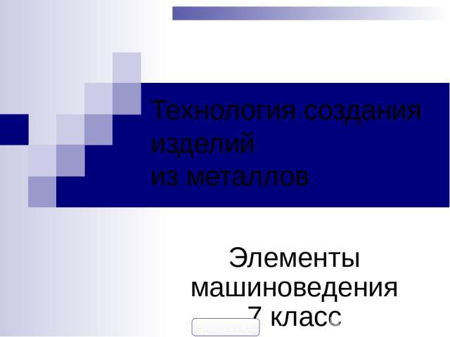 Технология создания изделий из металлов Элементы машиноведения 7 класс 5klass.net