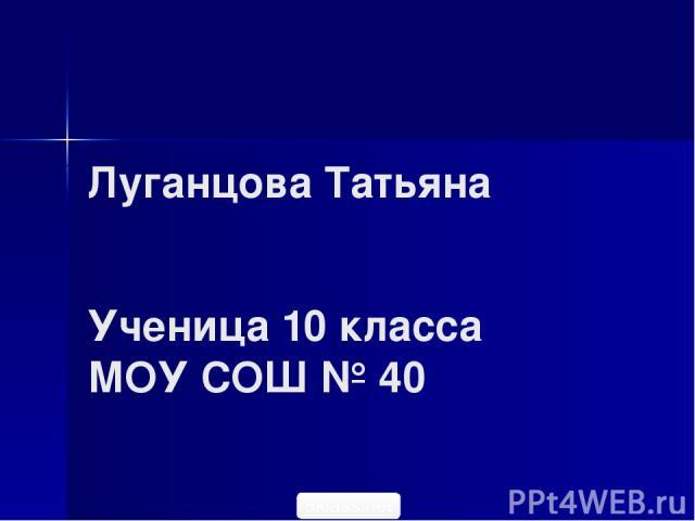 Луганцова Татьяна Ученица 10 класса МОУ СОШ № 40 5klass.net