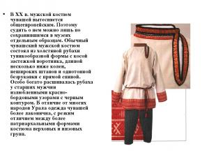 В XX в. мужской костюм чувашей вытесняется общеевропейским. Поэтому судить о нем