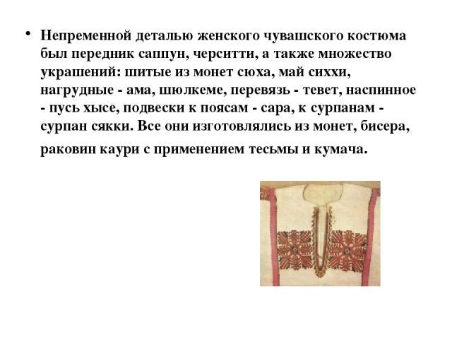 Непременной деталью женского чувашского костюма был передник саппун, черситти, а также множество украшений: шитые из монет сюха, май сиххи, нагрудные - ама, шюлкеме, перевязь - тевет, наспинное - пусь хысе, подвески к поясам - сара, к сурпанам - сур…
