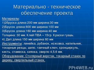 Материально - техническое обеспечение проекта Материалы: 1)2бруска длина:200 мм