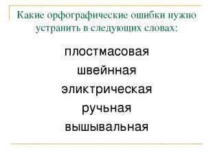 Какие орфографические ошибки нужно устранить в следующих словах: плостмасовая шв