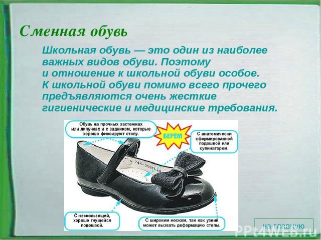 Сменная обувь Школьная обувь— этоодин изнаиболее важных видов обуви. Поэтому иотношение кшкольной обуви особое. Кшкольной обуви помимо всего прочего предъявляются очень жесткие гигиенические имедицинские требования. на главную