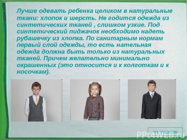 Лучше одевать ребенка целиком в натуральные ткани: хлопок и шерсть. Не годится одежда из синтетических тканей , слишком узкие. Под синтетический пиджачок необходимо надеть рубашечку из хлопка. По санитарным нормам первый слой одежды, то есть нательн…