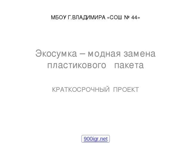 МБОУ Г.ВЛАДИМИРА «СОШ № 44» Экосумка – модная замена пластикового пакета КРАТКОСРОЧНЫЙ ПРОЕКТ 900igr.net