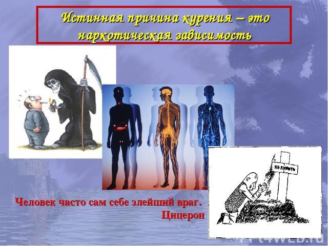 Истинная причина курения – это наркотическая зависимость Человек часто сам себе злейший враг. Цицерон
