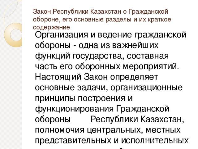 Закон Республики Казахстан о Гражданской обороне, его основные разделы и их краткое содержание Организация и ведение гражданской обороны - одна из важнейших функций государства, составная часть его оборонных мероприятий. Настоящий Закон определяет …