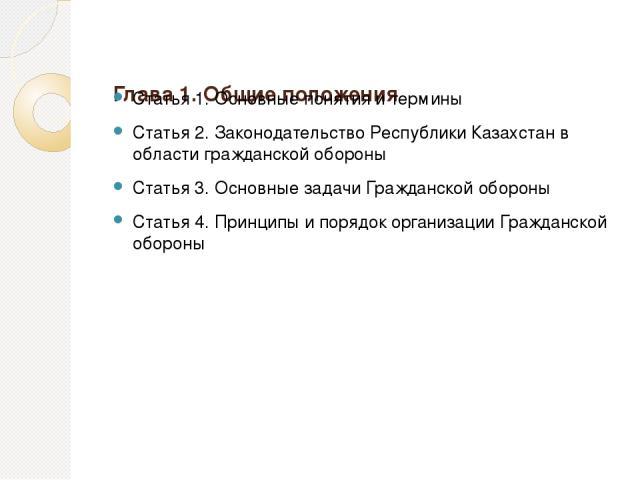 Глава 1. Общие положения Статья 1. Основные понятия и термины Статья 2. Законодательство Республики Казахстан в области гражданской обороны Статья 3. Основные задачи Гражданской обороны Статья 4. Принципы и порядок организации Гражданской обороны