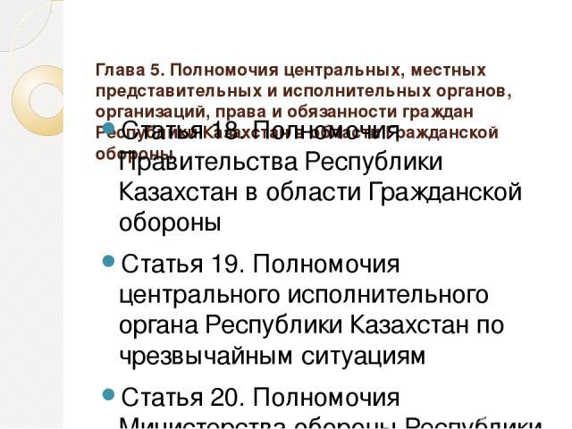 Глава 5. Полномочия центральных, местных представительных и исполнительных органов, организаций, права и обязанности граждан Республики Казахстан в области Гражданской обороны Статья 18. Полномочия Правительства Республики Казахстан в области Гражда…