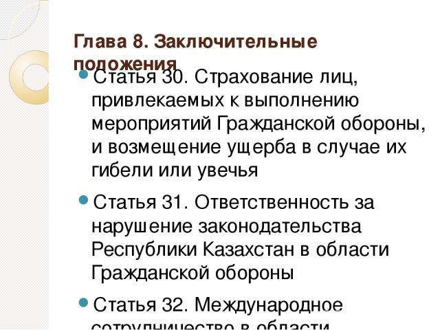 Глава 8. Заключительные положения Статья 30. Страхование лиц, привлекаемых к выполнению мероприятий Гражданской обороны, и возмещение ущерба в случае их гибели или увечья Статья 31. Ответственность за нарушение законодательства Республики Казахстан …