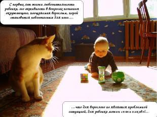 С первых лет жизни любознательность ребенка, его активность в вопросах познания