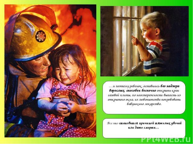 …и поэтому ребенок, оставшись без надзора взрослых, способен беспечно открыть кран газовой плиты, по неосторожности выпасть из открытого окна, из любопытства попробовать бабушкино лекарство. Все это становится причиной тяжелых увечий или даже смерти…