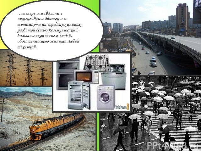…теперь они связаны с интенсивным движением транспорта на городских улицах, развитой сетью коммуникаций, большим скоплением людей, обогащенностью жилища людей техникой.
