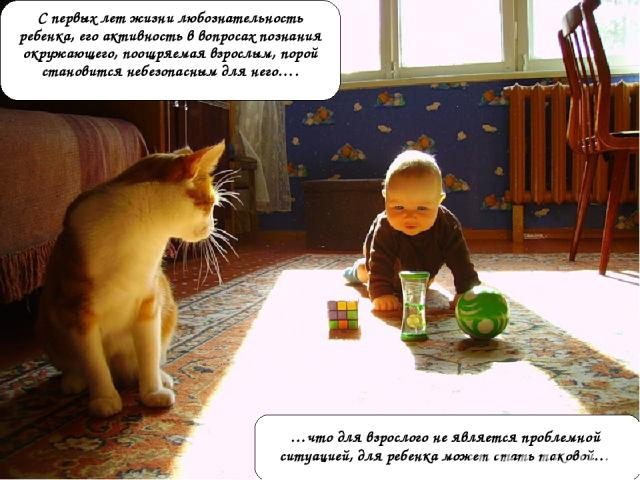 С первых лет жизни любознательность ребенка, его активность в вопросах познания окружающего, поощряемая взрослым, порой становится небезопасным для него…. …что для взрослого не является проблемной ситуацией, для ребенка может стать таковой…